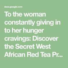 To the woman constantly giving in to her hunger cravings:    Discover the Secret West African Red Tea  Proven to Stop Hunger Cravings in Their Tracks & Help You Shed One Pound of FAT every 72 hours?!