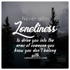 Never allow #loneliness to drive you into the arms of someone you know you don't belong with. #quotes #love #relationships