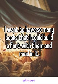 I want to have so many books that I could build a fort with them and read in it.