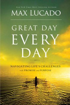 Great Day Every Day by Max Lucado I haven't read THIS Max Lucado title, but the others I have are worth every second... definitely one of my favorite authors