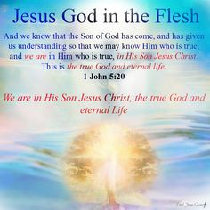 1 John 5:20 And we know that the Son of God has come, and has given us understanding so that we may know Him who is true; and we are in Him who is true, in His Son Jesus Christ. This is the true God and eternal life.