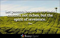 Let parents bequeath to their children not riches, but the spirit of reverence. - Plato