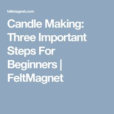 Candle Making: Three Important Steps For Beginners | FeltMagnet