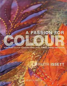 Booktopia has A Passion for Colour, Exploring Colour Through Paper, Print, Fabric, Thread and Stitch by Ruth Issett. Buy a discounted Hardcover of A Passion for Colour online from Australia's leading online bookstore. Fabric Painting, Fabric Art, Fabric Design, Textile Design, Watercolor Painting, Textile Fiber Art, Textile Artists, Book Crafts, Craft Books