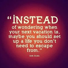 """""""Instead of wondering when your next vacation is, maybe you should set up a life you don't need to escape from."""" Seth Godin"""