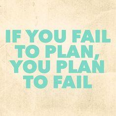 If you fail to plan, you plan to fail..