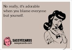 No really, it's adorable when you blame everyone but yourself ...