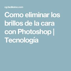 Como eliminar los brillos de la cara con Photoshop | Tecnología