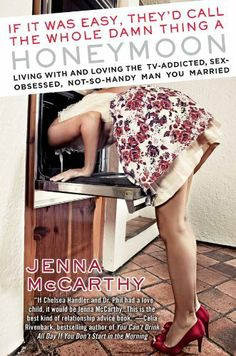 If It Was Easy, They'd Call the Whole Damn Thing a Honeymoon: Living with and Loving the TV-Addicted, Sex-Obsessed, Not-So-Handy Man You Married by Jenna McCarthy, http://www.amazon.com/dp/B0052RERDM/ref=cm_sw_r_pi_dp_3GpXrb1DGNA4K