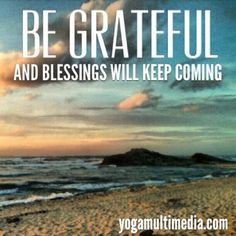 Be grateful and blessings will keep coming you way :)                                                           Follow us at www.facebook.com/yogamultimedia