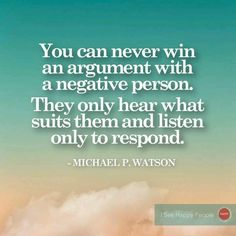 """Negative people. (Unfortunately, true, although this should say """"engage in discussion"""" rather than """"win an argument."""" If someone isn't capable of insight, then all you can do is save your breath.)"""