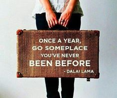 """""""Once a year, go some place you've never been before."""" Dalai Lama"""