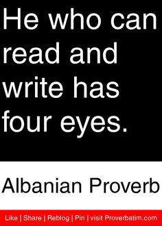 He who can read and write has four eyes. - Albanian Proverb #proverbs #quotes