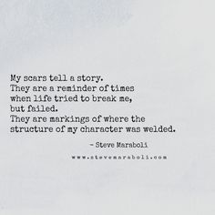 """My scars tell a story. They are a reminder of times when life tried to break me, but failed. They are markings of where the structure of my character was welded."" - Steve Maraboli #quote"