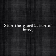 Stop the glorification of busy.  Slow down - money quote