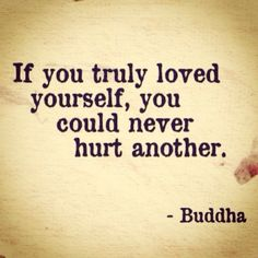 If you truly loved yourself, you could never hurt another. - Buddha Brilliant!