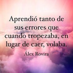 Aprendió tanto de sus errores que cuando tropezaba, en lugar de caer, volaba. — Alex Rovira