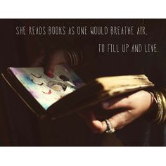 She reads books as one would breathe air, to fill up and live