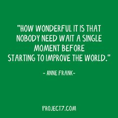 """""""how wonderful is it that nobody need wait a single moment before starting to improve the world"""" - Anne Frank Do Good Quotes, Book Quotes, Quotes To Live By, Moment Quotes, Think Happy Thoughts, Positive Thoughts, Green Quotes, Words Worth, Thought Provoking"""