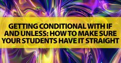 Getting Conditional with IF and UNLESS: How to Make Sure Your Students Have It Straight - I don't even have this straight!