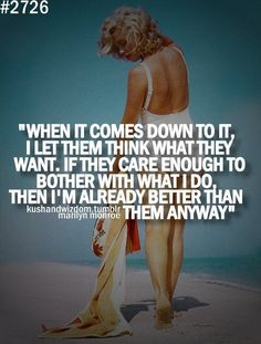 """When it comes down to it, I let them think what they want. If they care enough to bother with what I do, then I'm already better than they anyway"""""""
