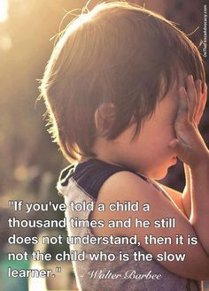 If you've told a child a thousand times and he still does not understand, he's not the one who's the slow learner.