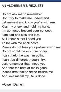 Alzheimer - such a terrible illness/disease for the individual and a hear-breaking time for the family watching the deterioration of a loved one (Love this poem as I feel it simply explains/expresses how the sufferer feels)! Alzheimer Care, Dementia Care, Alzheimer's And Dementia, Alzheimer's Dementia, Alzheimers Quotes, Dementia Quotes, Dementia Facts, Alzheimers Tattoo, Will Turner