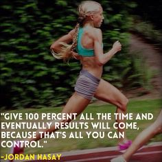 """""""""""Give 100 percent all the time and eventually results will come, because that's all you can control."""" - Jordan Hasay"""