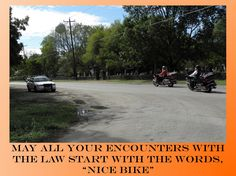 "Fuel for Thought: May all your encounters with the law start with the words, ""Nice Bike""."
