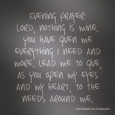 Evening Prayer: Lord, nothing is mine.. You have given me everything I need and more.. lead me to give, as You open my eyes and my heart, to the needs around me... #eveningprayer #instaquote #quote #seekgod #godsword #godislove #gospel #jesus #jesussaves #teamjesus #LHBK #youthministry #preach #testify #pray #rollin4Christ #faith #give #love #compassion