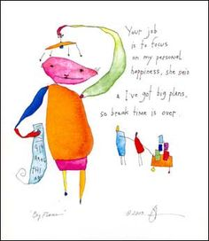 """Big Plans - """"Your job is to focus on my personal happiness, she said, & I've got big plans, so break time is over."""" from StoryPeople by Brian Andreas Brian Andreas, How To Be A Happy Person, Story People, People Art, Fun Mail, Focus On Me, Love Words, Make Me Smile, Humor"""
