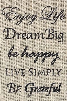 Enjoy Life • Dream Big • Be Happy • Live Simply • Be Grateful