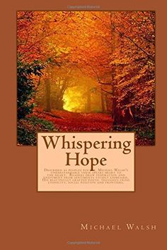 Whispering Hope: Described as peoples poetry, Michael Walsh's understandable verse speaks heart to the heart.  Readers draw inspiration and enjoyment ... ethnicity, social position and frontiers. by Michael Walsh http://www.amazon.com/dp/1505715326/ref=cm_sw_r_pi_dp_HLdbwb0ADDKWP