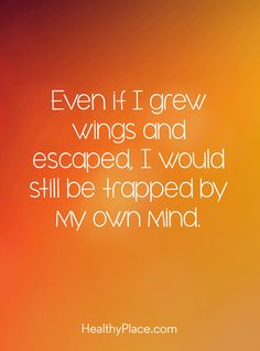 Positive Quote: Even if I grew wings and escaped, I would still be trapped by my own mind. www.HealthyPlace.com