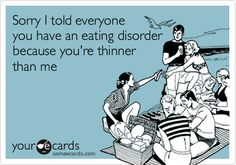 Sorry I told everyone you have an eating disorder because you're thinner than me.