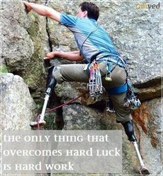 """The only thing that overcomes hard luck is hard work.""  - Harry Golden  pic - Hugh Herr climbing for WSIC (Who Says I Can't) foundation  The next time you feel like blaming your luck, visit this page (whosaysicant.org)- we promise you, you will have a change of heart. Take charge, make a choice, strive hard."