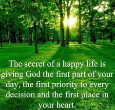 The secret of a happy life is giving God the first part of your day, the first priority to every decision and the first place in your heart. myincreiblewebsite.com