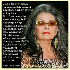 """""""I am ready to come into my full destiny... as a Neo-Amazonian Pirate Queen of my own vessel: firing cannonballs at the worldwide culture of patriarchy in the name of all that does not suck."""" Roseanne Barr, certified badass feminist."""