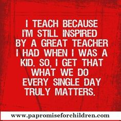 I teach because I'm still inspired by a great teacher I had when I was a kid. So, I get that what we do every single day truly matters.