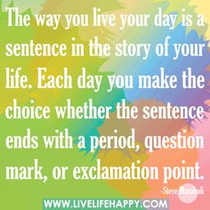 The way you live your day is a sentence in the story of your life. Each day you make the choice whether the sentence ends with a period, question mark, or exclamation point.