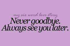 We always  say  this <3 never  goodbye always  see you later <3
