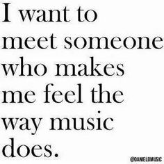 I want to meet someone who makes me feel the way music does! ❤