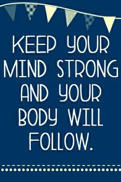 Keep your mind strong and your body will follow.