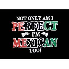 Funny Mexican T-Shirts for Women: Not only am I perfect, I'm Mexican too!