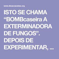 """ISTO SE CHAMA """"BOMBcaseira A EXTERMINADORA DE FUNGOS"""". DEPOIS DE EXPERIMENTAR, VOCÊ VAI ENTENDER O PORQUÊ!   Notícias e Receitas"""