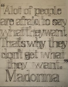 A lot of people are afraid to say what they want.  That's why they don't get what they want.-Madonna
