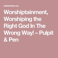 Worshiptainment, Worshiping the Right God In The Wrong Way! – Pulpit & Pen