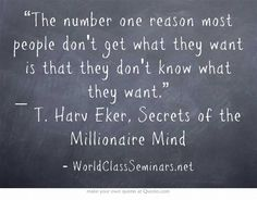"""""""The number one reason most people don't get what they want is that they don't know what they want."""" ― T. Harv Eker, Secrets of the Millionaire Mind"""