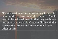People need to be  encouraged. People need to be reminded of how wonderful they are. People need to be believed in - told that they are brave and smart and capable of accomplishing all the dreams they dream and more. Remind each other of this.