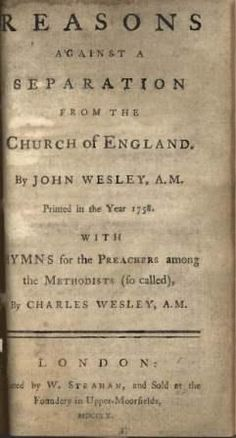 Reasons against a Separation from the Church of England by John Wesley 1761 (Includes hymns for use by Methodist preachers by Charles Wesley.) John Wesley wrote an eleven page treatise with the above title and Charles added a series of seven hymns which encouraged humility, dedication to proclaiming the Gospel, and loyalty to the Church of England to be used by the Methodist preachers.